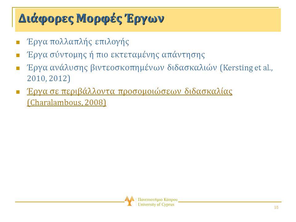 15 Διάφορες Μορφές Έργων Έργα πολλαπλής επιλογής Έργα σύντομης ή πιο εκτεταμένης απάντησης Έργα ανάλυσης βιντεοσκοπημένων διδασκαλιών ( Kersting et al., 2010, 2012 ) Έργα σε περιβάλλοντα προσομοιώσεων διδασκαλίας ( Charalambous, 2008 ) Έργα σε περιβάλλοντα προσομοιώσεων διδασκαλίας ( Charalambous, 2008 )