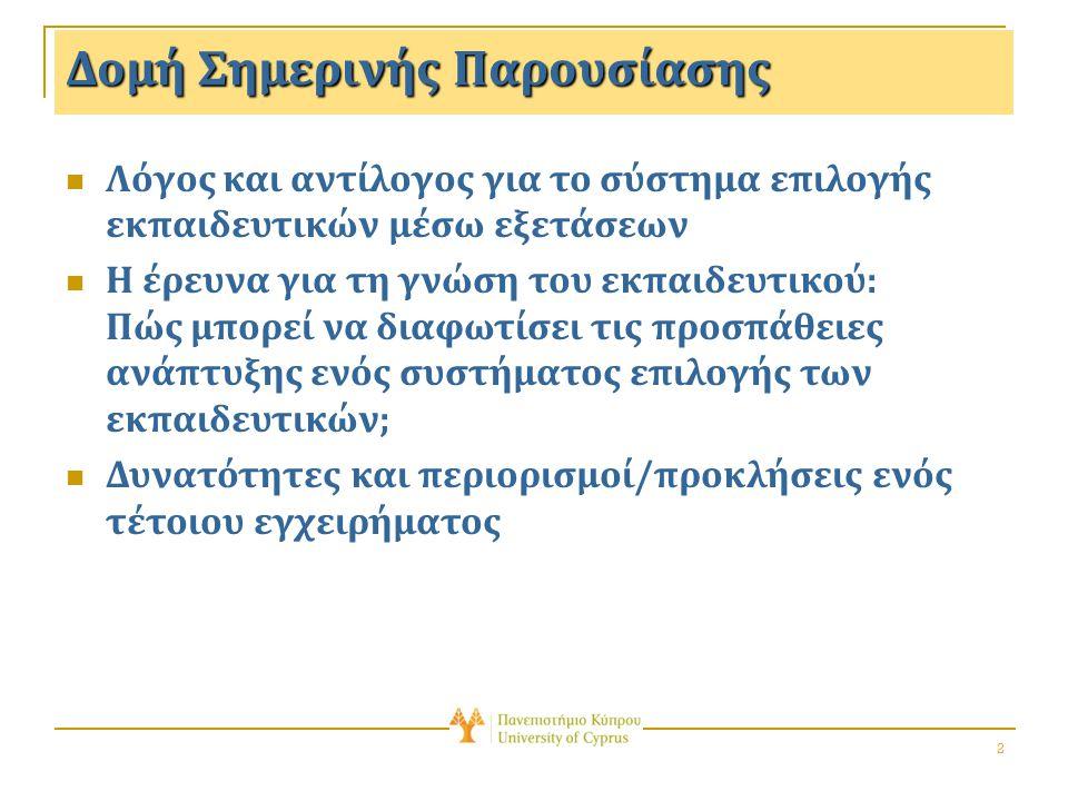 2 Δομή Σημερινής Παρουσίασης Λόγος και αντίλογος για το σύστημα επιλογής εκπαιδευτικών μέσω εξετάσεων Η έρευνα για τη γνώση του εκπαιδευτικού: Πώς μπορεί να διαφωτίσει τις προσπάθειες ανάπτυξης ενός συστήματος επιλογής των εκπαιδευτικών; Δυνατότητες και περιορισμοί/προκλήσεις ενός τέτοιου εγχειρήματος