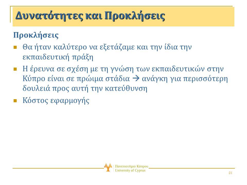 21 Δυνατότητες και Προκλήσεις Προκλήσεις Θα ήταν καλύτερο να εξετάζαμε και την ίδια την εκπαιδευτική πράξη Η έρευνα σε σχέση με τη γνώση των εκπαιδευτικών στην Κύπρο είναι σε πρώιμα στάδια  ανάγκη για περισσότερη δουλειά προς αυτή την κατεύθυνση Κόστος εφαρμογής