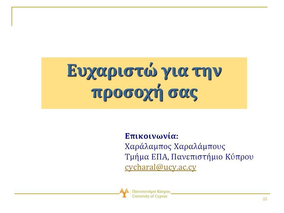 23 Ευχαριστώ για την προσοχή σας Επικοινωνία: Χαράλαμπος Χαραλάμπους Τμήμα ΕΠΑ, Πανεπιστήμιο Κύπρου cycharal@ucy.ac.cy