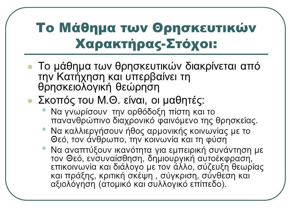 Το Μάθημα των Θρησκευτικών Χαρακτήρας-Στόχοι: Το μάθημα των θρησκευτικών διακρίνεται από την Κατήχηση και υπερβαίνει τη θρησκειολογική θεώρηση Σκοπός του Μ.Θ.