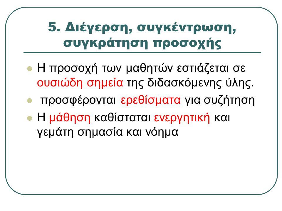 5. Διέγερση, συγκέντρωση, συγκράτηση προσοχής Η προσοχή των μαθητών εστιάζεται σε ουσιώδη σημεία της διδασκόμενης ύλης. προσφέρονται ερεθίσματα για συ