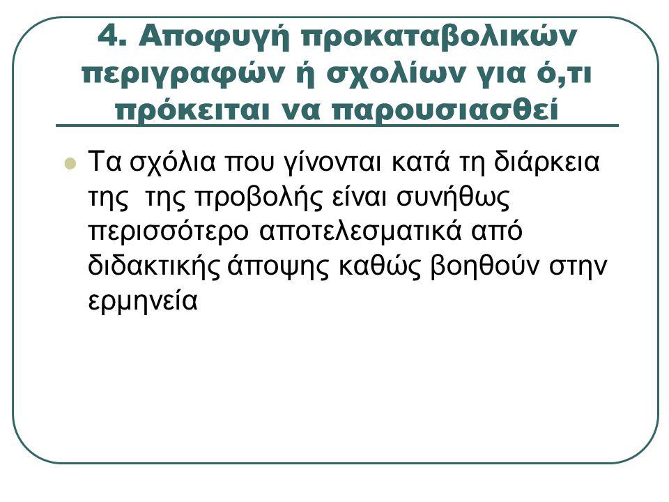 4. Αποφυγή προκαταβολικών περιγραφών ή σχολίων για ό,τι πρόκειται να παρουσιασθεί Τα σχόλια που γίνονται κατά τη διάρκεια της της προβολής είναι συνήθ