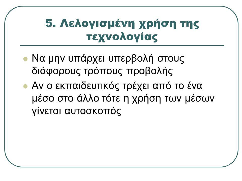 5. Λελογισμένη χρήση της τεχνολογίας Να μην υπάρχει υπερβολή στους διάφορους τρόπους προβολής Αν ο εκπαιδευτικός τρέχει από το ένα μέσο στο άλλο τότε