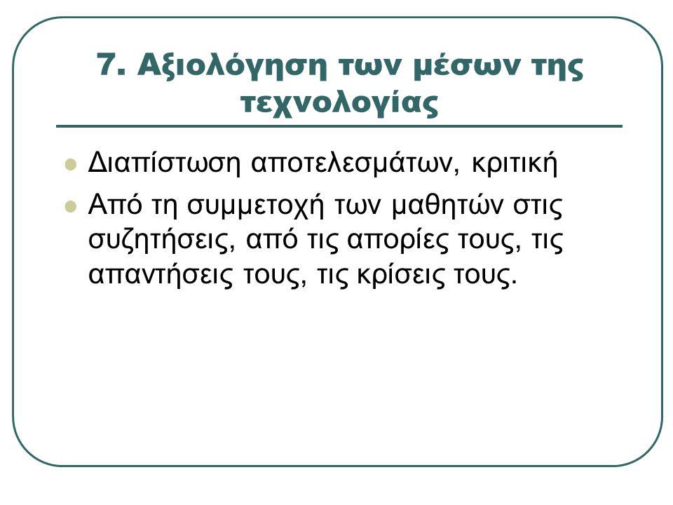 7. Αξιολόγηση των μέσων της τεχνολογίας Διαπίστωση αποτελεσμάτων, κριτική Από τη συμμετοχή των μαθητών στις συζητήσεις, από τις απορίες τους, τις απαν