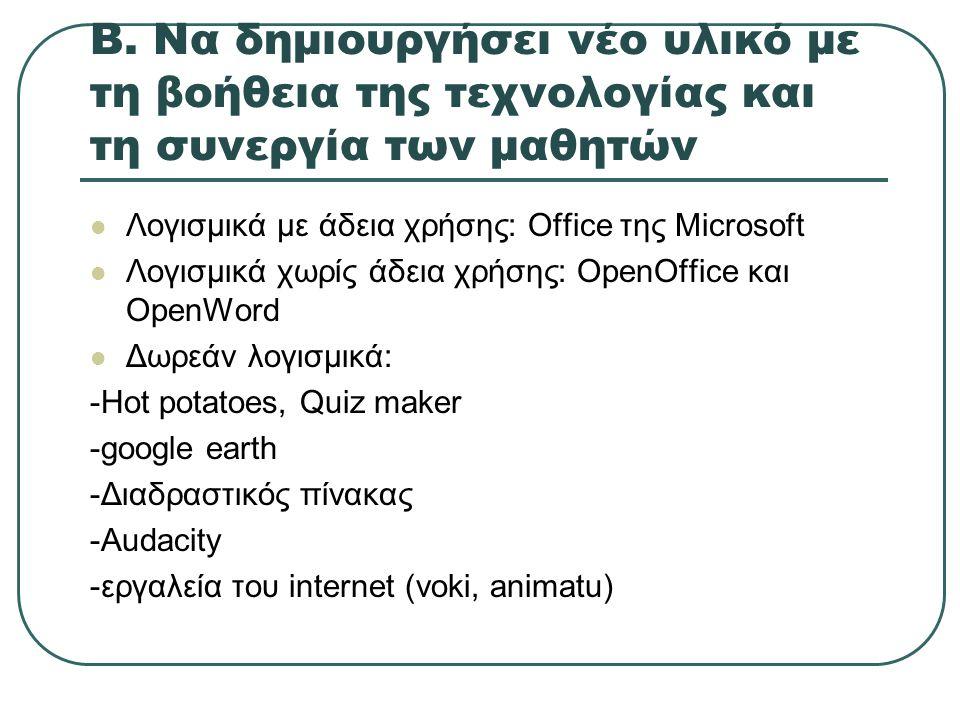Β. Να δημιουργήσει νέο υλικό με τη βοήθεια της τεχνολογίας και τη συνεργία των μαθητών Λογισμικά με άδεια χρήσης: Office της Microsoft Λογισμικά χωρίς