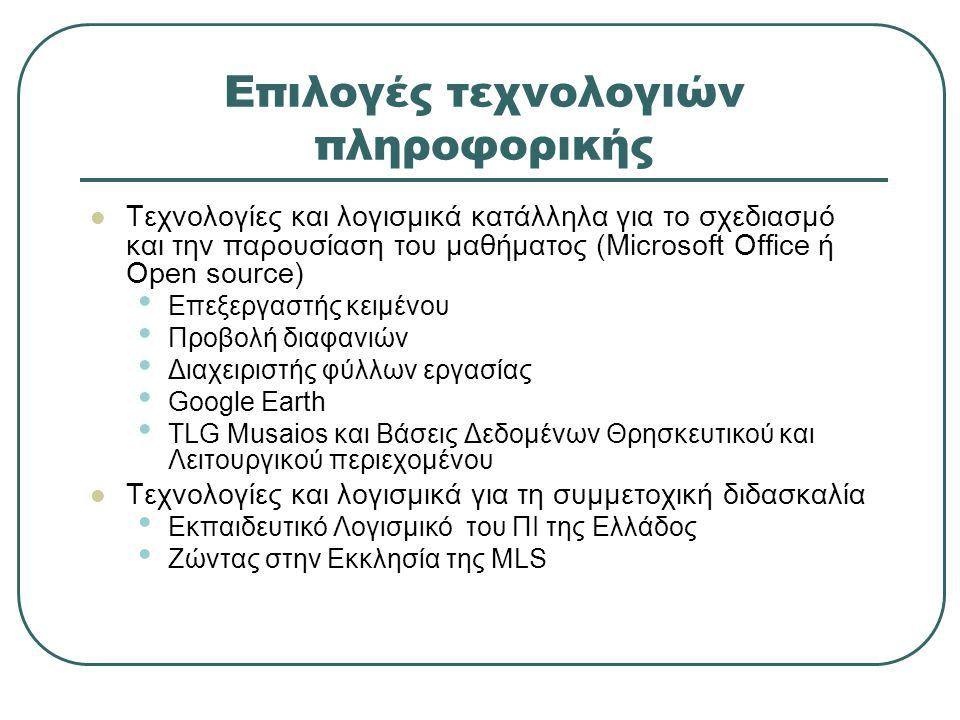 Επιλογές τεχνολογιών πληροφορικής Τεχνολογίες και λογισμικά κατάλληλα για το σχεδιασμό και την παρουσίαση του μαθήματος (Microsoft Office ή Open source) Επεξεργαστής κειμένου Προβολή διαφανιών Διαχειριστής φύλλων εργασίας Google Earth TLG Musaios και Βάσεις Δεδομένων Θρησκευτικού και Λειτουργικού περιεχομένου Τεχνολογίες και λογισμικά για τη συμμετοχική διδασκαλία Eκπαιδευτικό Λογισμικό του ΠΙ της Ελλάδος Ζώντας στην Εκκλησία της MLS