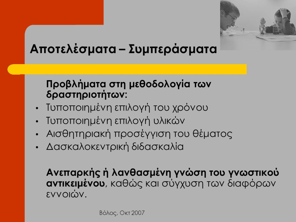 Βόλος, Οκτ 2007 Αποτελέσματα – Συμπεράσματα Προβλήματα στη μεθοδολογία των δραστηριοτήτων: Τυποποιημένη επιλογή του χρόνου Τυποποιημένη επιλογή υλικών
