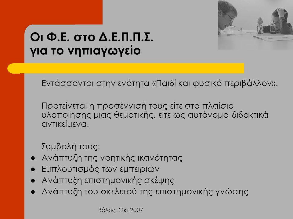 Βόλος, Οκτ 2007 Οι Φ.Ε. στο Δ.Ε.Π.Π.Σ. για το νηπιαγωγείο Εντάσσονται στην ενότητα «Παιδί και φυσικό περιβάλλον». Προτείνεται η προσέγγισή τους είτε σ