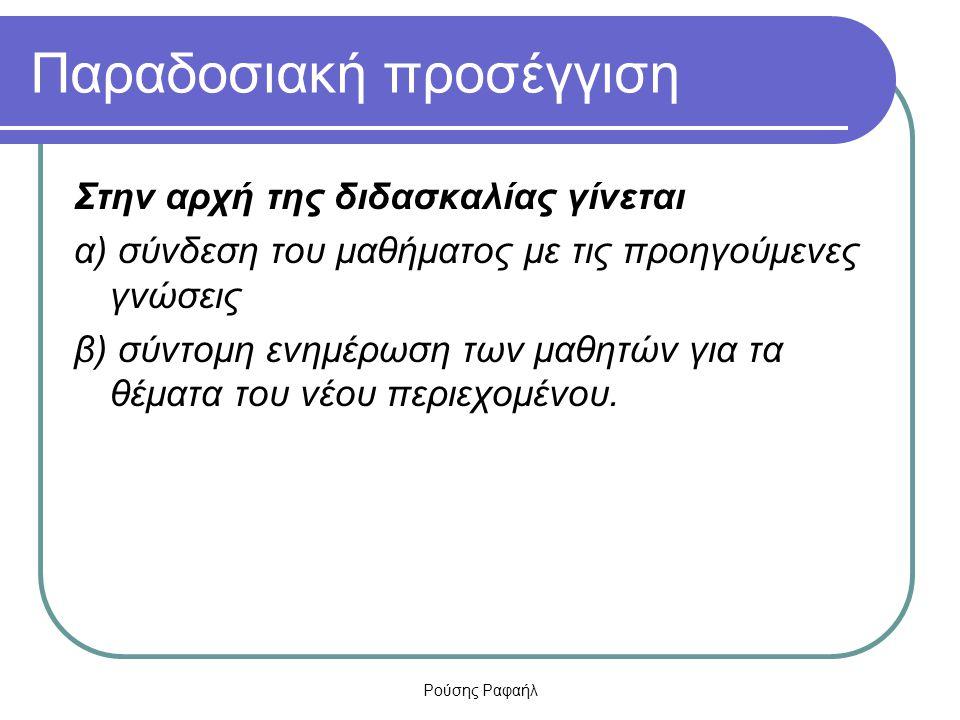 Ρούσης Ραφαήλ Παραδοσιακή προσέγγιση Στην αρχή της διδασκαλίας γίνεται α) σύνδεση του μαθήματος με τις προηγούμενες γνώσεις β) σύντομη ενημέρωση των μ