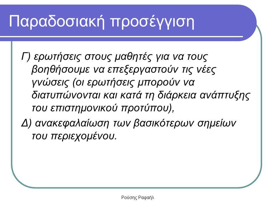 Ρούσης Ραφαήλ Παραδοσιακή προσέγγιση Γ) ερωτήσεις στους μαθητές για να τους βοηθήσουμε να επεξεργαστούν τις νέες γνώσεις (οι ερωτήσεις μπορούν να διατ