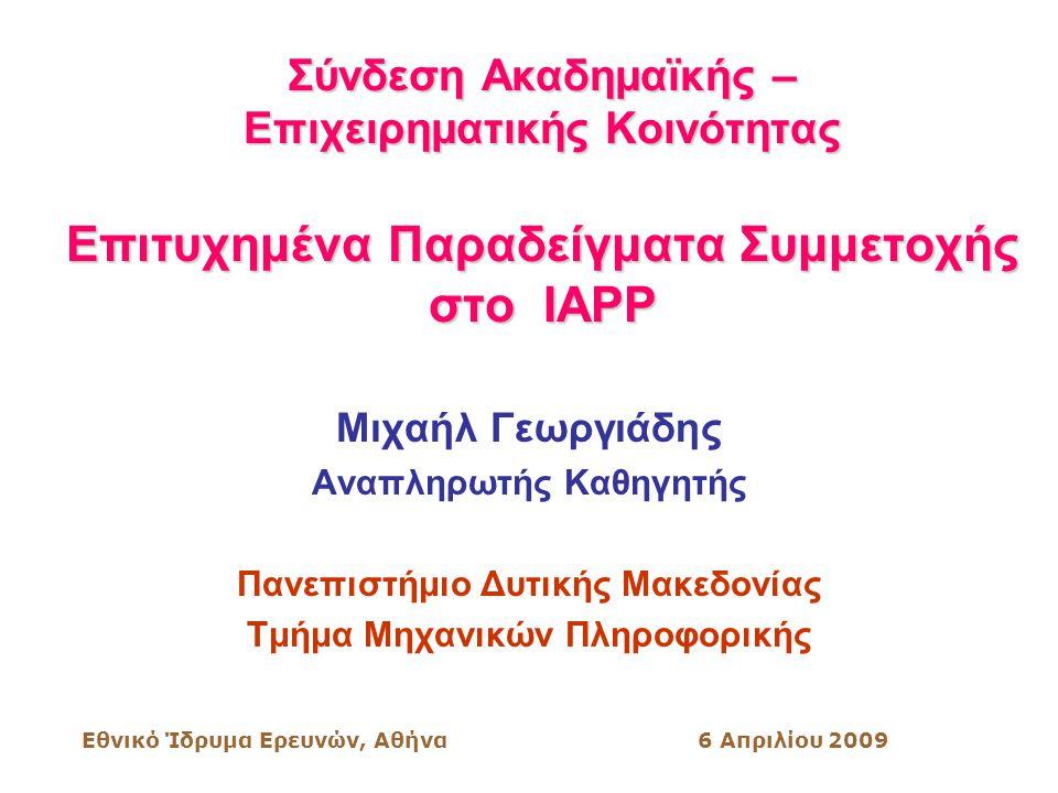 Εθνικό Ίδρυμα Ερευνών, Αθήνα6 Απριλίου 2009 Σύνδεση Ακαδημαϊκής – Επιχειρηματικής Κοινότητας Επιτυχημένα Παραδείγματα Συμμετοχής στο IAPP Μιχαήλ Γεωργιάδης Αναπληρωτής Καθηγητής Πανεπιστήμιο Δυτικής Μακεδονίας Τμήμα Μηχανικών Πληροφορικής