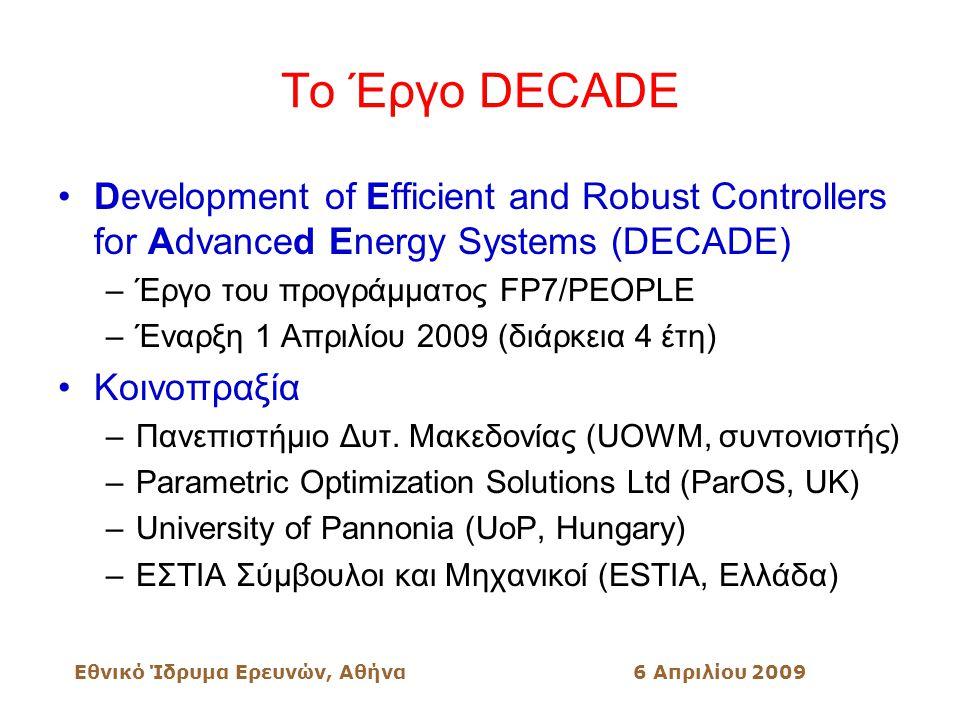 Εθνικό Ίδρυμα Ερευνών, Αθήνα6 Απριλίου 2009 Το Έργο DECADE Development of Efficient and Robust Controllers for Advanced Energy Systems (DECADE) –Έργο του προγράμματος FP7/PEOPLE –Έναρξη 1 Απριλίου 2009 (διάρκεια 4 έτη) Κοινοπραξία –Πανεπιστήμιο Δυτ.
