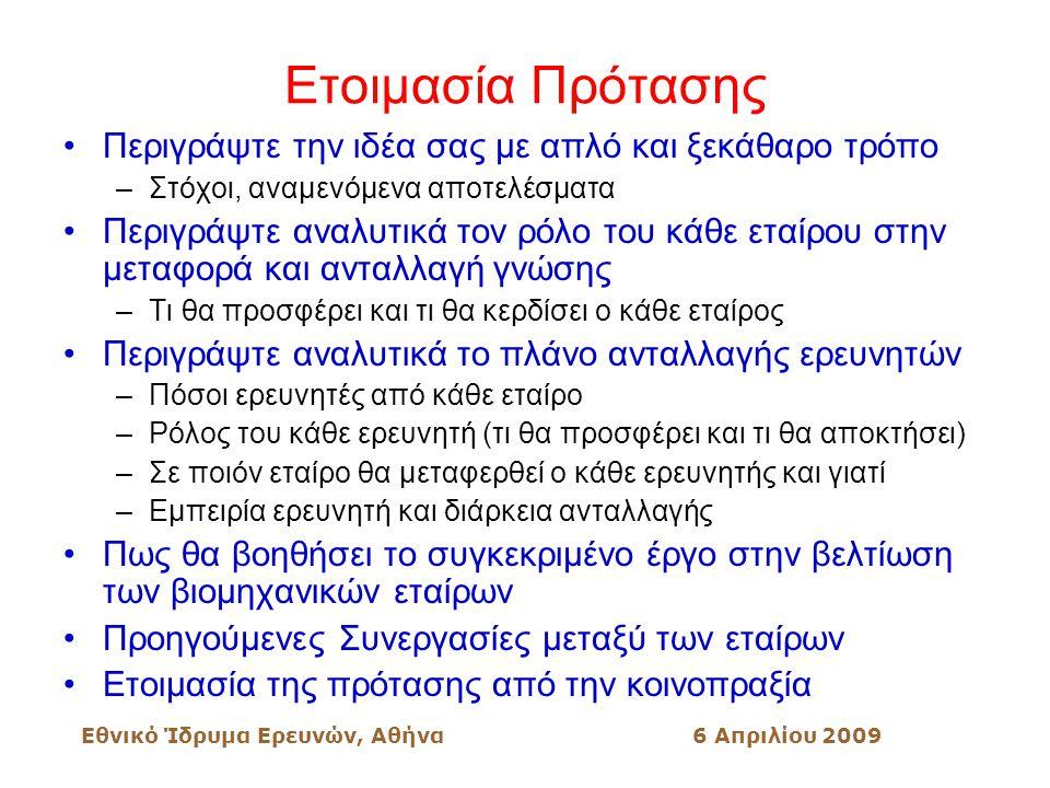 Εθνικό Ίδρυμα Ερευνών, Αθήνα6 Απριλίου 2009 Ετοιμασία Πρότασης Περιγράψτε την ιδέα σας με απλό και ξεκάθαρο τρόπο –Στόχοι, αναμενόμενα αποτελέσματα Περιγράψτε αναλυτικά τον ρόλο του κάθε εταίρου στην μεταφορά και ανταλλαγή γνώσης –Τι θα προσφέρει και τι θα κερδίσει ο κάθε εταίρος Περιγράψτε αναλυτικά το πλάνο ανταλλαγής ερευνητών –Πόσοι ερευνητές από κάθε εταίρο –Ρόλος του κάθε ερευνητή (τι θα προσφέρει και τι θα αποκτήσει) –Σε ποιόν εταίρο θα μεταφερθεί ο κάθε ερευνητής και γιατί –Εμπειρία ερευνητή και διάρκεια ανταλλαγής Πως θα βοηθήσει το συγκεκριμένο έργο στην βελτίωση των βιομηχανικών εταίρων Προηγούμενες Συνεργασίες μεταξύ των εταίρων Ετοιμασία της πρότασης από την κοινοπραξία