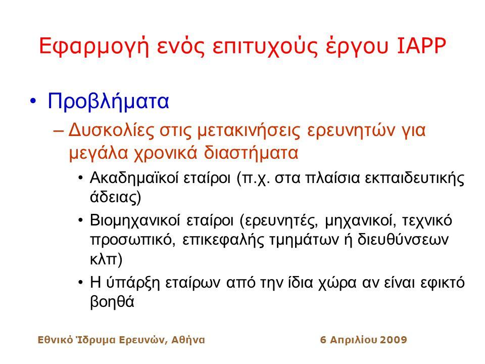Εθνικό Ίδρυμα Ερευνών, Αθήνα6 Απριλίου 2009 Εφαρμογή ενός επιτυχούς έργου IAPP Προβλήματα –Δυσκολίες στις μετακινήσεις ερευνητών για μεγάλα χρονικά διαστήματα Ακαδημαϊκοί εταίροι (π.χ.