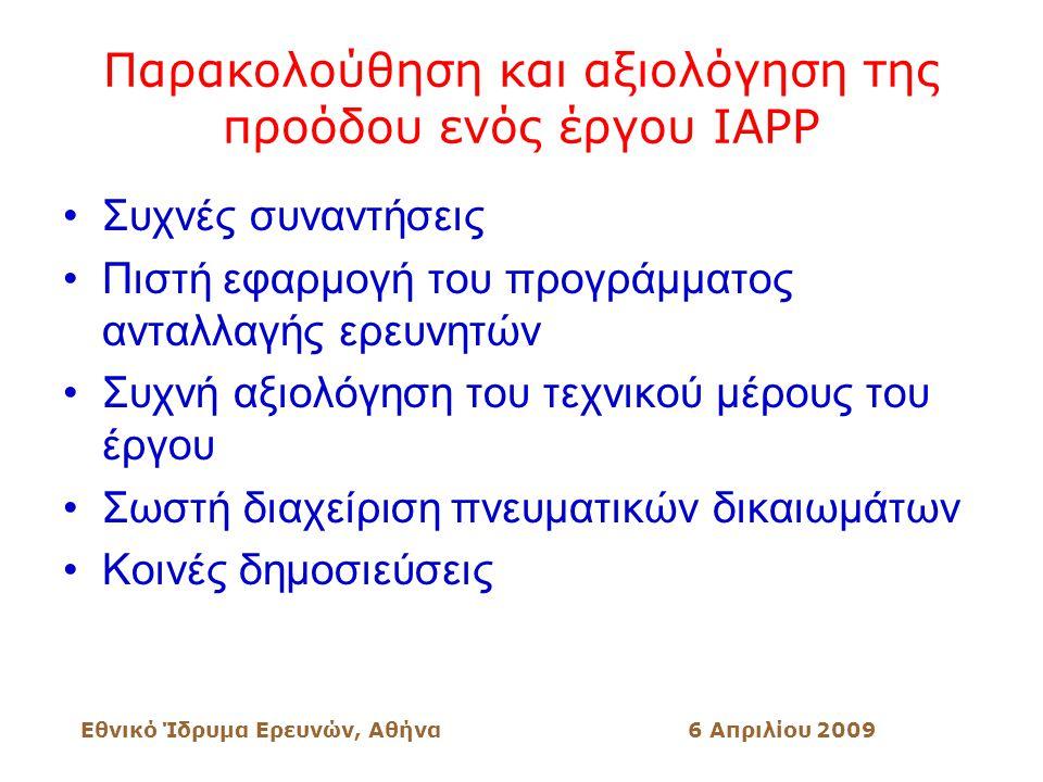 Εθνικό Ίδρυμα Ερευνών, Αθήνα6 Απριλίου 2009 Παρακολούθηση και αξιολόγηση της προόδου ενός έργου ΙΑΡΡ Συχνές συναντήσεις Πιστή εφαρμογή του προγράμματος ανταλλαγής ερευνητών Συχνή αξιολόγηση του τεχνικού μέρους του έργου Σωστή διαχείριση πνευματικών δικαιωμάτων Κοινές δημοσιεύσεις