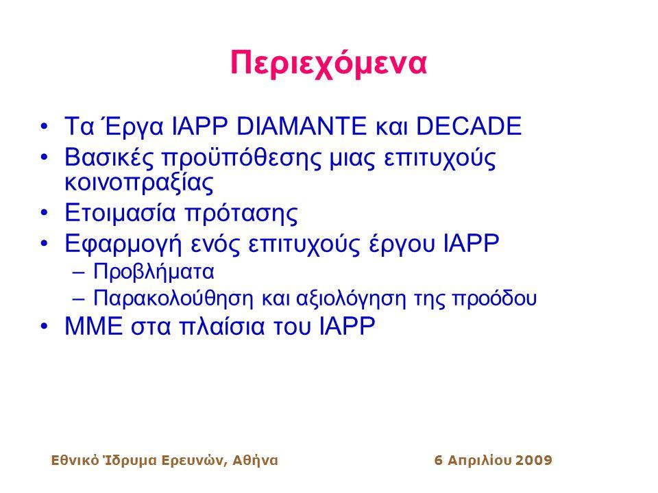 Εθνικό Ίδρυμα Ερευνών, Αθήνα6 Απριλίου 2009 Περιεχόμενα Τα Έργα ΙΑΡΡ DIAMANTE και DECADE Βασικές προϋπόθεσης μιας επιτυχούς κοινοπραξίας Ετοιμασία πρότασης Εφαρμογή ενός επιτυχούς έργου IAPP –Προβλήματα –Παρακολούθηση και αξιολόγηση της προόδου ΜΜΕ στα πλαίσια του IAPP