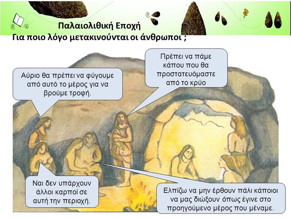 Παλαιολιθική Εποχή Για ποιο λόγο μετακινούνται οι άνθρωποι ; Αύριο θα πρέπει να φύγουμε από αυτό το μέρος για να βρούμε τροφή. Ναι δεν υπάρχουν άλλοι