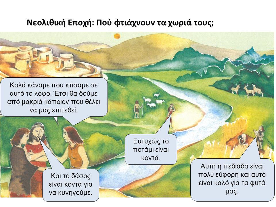 Νεολιθική Εποχή: Πού φτιάχνουν τα χωριά τους; Καλά κάναμε που κτίσαμε σε αυτό το λόφο. Έτσι θα δούμε από μακριά κάποιον που θέλει να μας επιτεθεί. Και
