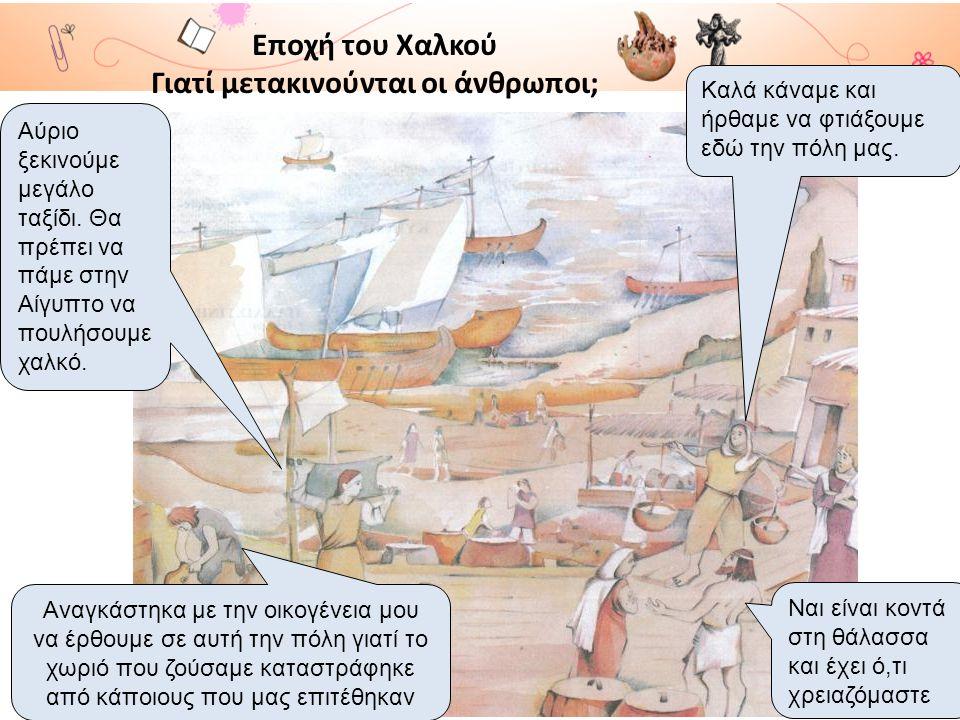 Εποχή του Χαλκού Γιατί μετακινούνται οι άνθρωποι; Ναι είναι κοντά στη θάλασσα και έχει ό,τι χρειαζόμαστε Καλά κάναμε και ήρθαμε να φτιάξουμε εδώ την π