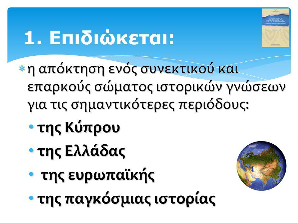  η απόκτηση ενός συνεκτικού και επαρκούς σώματος ιστορικών γνώσεων για τις σημαντικότερες περιόδους: της Κύπρου της Κύπρου της Ελλάδας της Ελλάδας της ευρωπαϊκής της ευρωπαϊκής της παγκόσμιας ιστορίας της παγκόσμιας ιστορίας 1.