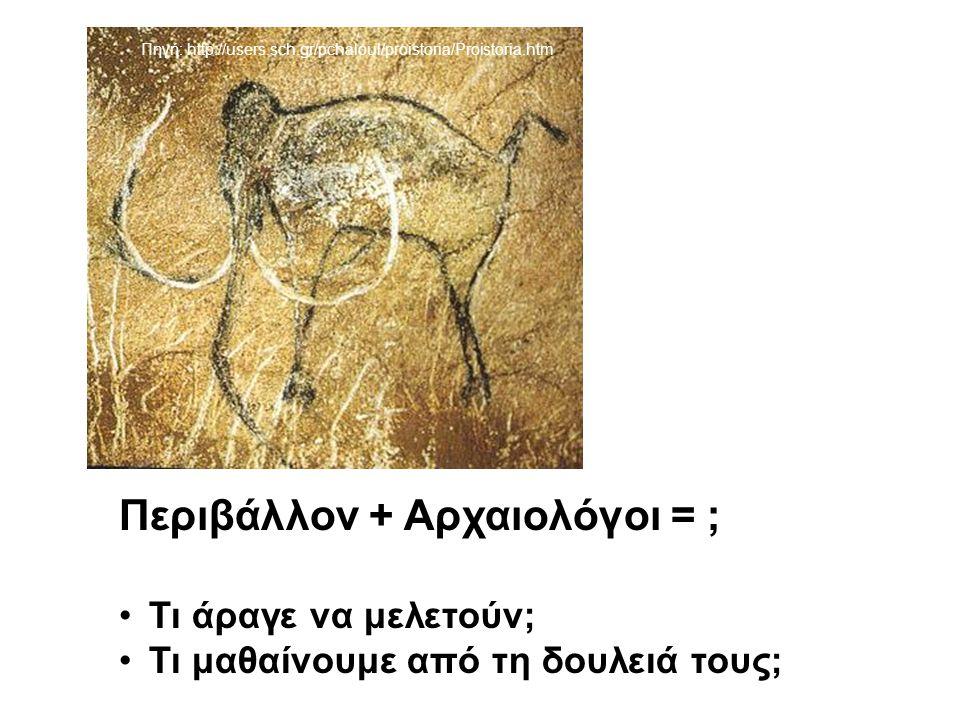 Περιβάλλον + Αρχαιολόγοι = ; Τι άραγε να μελετούν; Τι μαθαίνουμε από τη δουλειά τους; Πηγή: http://users.sch.gr/pchaloul/proistoria/Proistoria.htm