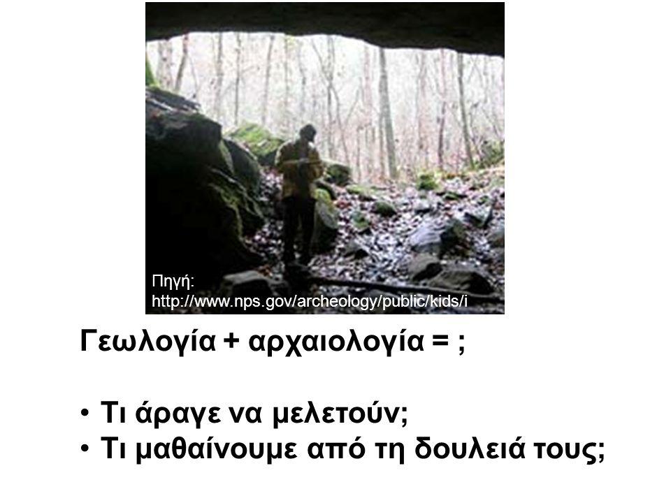 Γεωλογία + αρχαιολογία = ; Τι άραγε να μελετούν; Τι μαθαίνουμε από τη δουλειά τους; Πηγή: http://www.nps.gov/archeology/public/kids/i ndex.htm#