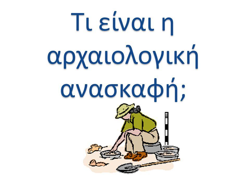 Τι είναι η αρχαιολογική ανασκαφή;