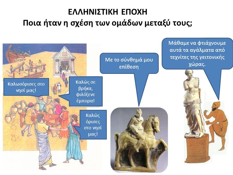 ΕΛΛΗΝΙΣΤΙΚΗ ΕΠΟΧΗ Ποια ήταν η σχέση των ομάδων μεταξύ τους; Μάθαμε να φτιάχνουμε αυτά τα αγάλματα από τεχνίτες της γειτονικής χώρας.