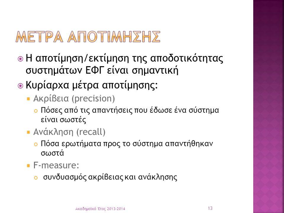  Η αποτίμηση/εκτίμηση της αποδοτικότητας συστημάτων ΕΦΓ είναι σημαντική  Κυρίαρχα μέτρα αποτίμησης:  Ακρίβεια (precision) Πόσες από τις απαντήσεις που έδωσε ένα σύστημα είναι σωστές  Ανάκληση (recall) Πόσα ερωτήματα προς το σύστημα απαντήθηκαν σωστά  F-measure: συνδυασμός ακρίβειας και ανάκλησης Ακαδημαϊκό Έτος 2013-2014 13