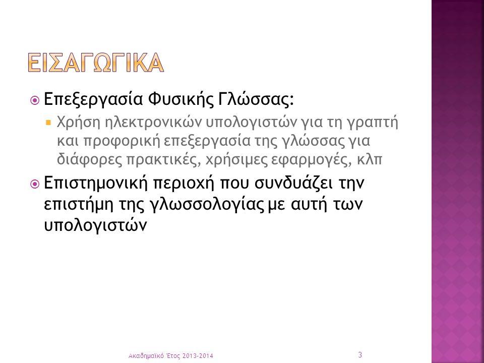  Επεξεργασία Φυσικής Γλώσσας:  Χρήση ηλεκτρονικών υπολογιστών για τη γραπτή και προφορική επεξεργασία της γλώσσας για διάφορες πρακτικές, χρήσιμες εφαρμογές, κλπ  Επιστημονική περιοχή που συνδυάζει την επιστήμη της γλωσσολογίας με αυτή των υπολογιστών Ακαδημαϊκό Έτος 2013-2014 3