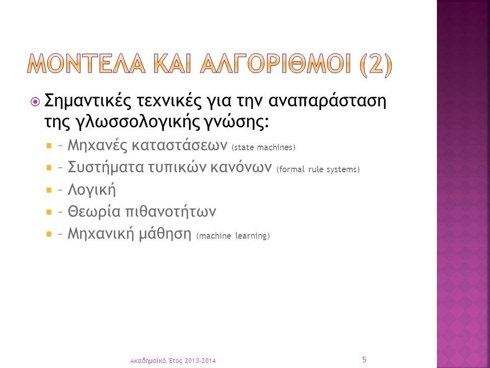  Σημαντικές τεχνικές για την αναπαράσταση της γλωσσολογικής γνώσης:  – Μηχανές καταστάσεων (state machines)  – Συστήματα τυπικών κανόνων (formal rule systems)  – Λογική  – Θεωρία πιθανοτήτων  – Μηχανική μάθηση (machine learning) Ακαδημαϊκό Έτος 2013-2014 5
