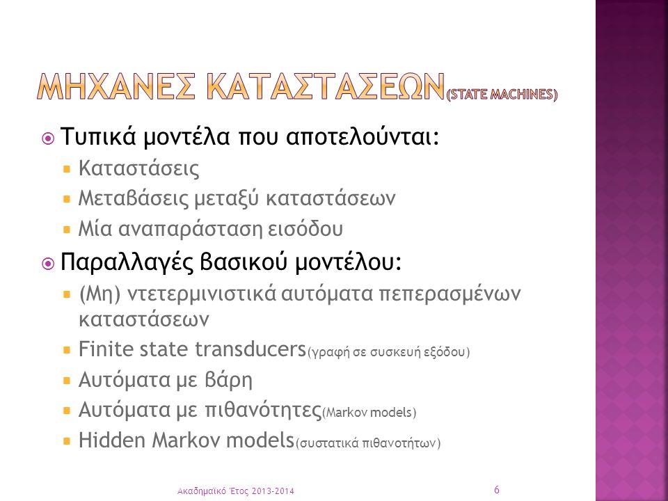  Τυπικά μοντέλα που αποτελούνται:  Καταστάσεις  Μεταβάσεις μεταξύ καταστάσεων  Μία αναπαράσταση εισόδου  Παραλλαγές βασικού μοντέλου:  (Μη) ντετερμινιστικά αυτόματα πεπερασμένων καταστάσεων  Finite state transducers (γραφή σε συσκευή εξόδου)  Αυτόματα με βάρη  Αυτόματα με πιθανότητες (Markov models)  Hidden Markov models (συστατικά πιθανοτήτων) Ακαδημαϊκό Έτος 2013-2014 6