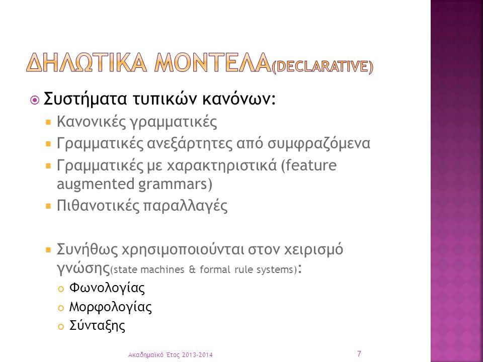  Συστήματα τυπικών κανόνων:  Κανονικές γραμματικές  Γραμματικές ανεξάρτητες από συμφραζόμενα  Γραμματικές με χαρακτηριστικά (feature augmented grammars)  Πιθανοτικές παραλλαγές  Συνήθως χρησιμοποιούνται στον χειρισμό γνώσης (state machines & formal rule systems) : Φωνολογίας Μορφολογίας Σύνταξης Ακαδημαϊκό Έτος 2013-2014 7