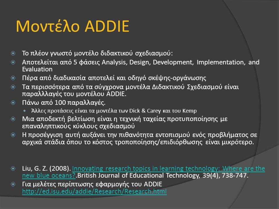 Μοντέλο ADDIE  Το πλέον γνωστό μοντέλο διδακτικού σχεδιασμού:  Αποτελείται από 5 φάσεις Analysis, Design, Development, Implementation, and Evaluation  Πέρα από διαδικασία αποτελεί και οδηγό σκέψης-οργάνωσης  Τα περισσότερα από τα σύγχρονα μοντέλα Διδακτικού Σχεδιασμού είναι παραλλλαγές του μοντέλου ADDIE.