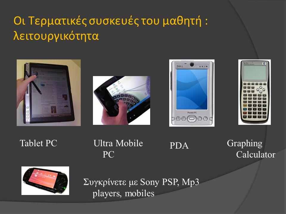 Οι Τερματικές συσκευές του μαθητή : λειτουργικότητα Tablet PCUltra Mobile PC Graphing Calculator PDA Συγκρίνετε με Sony PSP, Mp3 players, mobiles