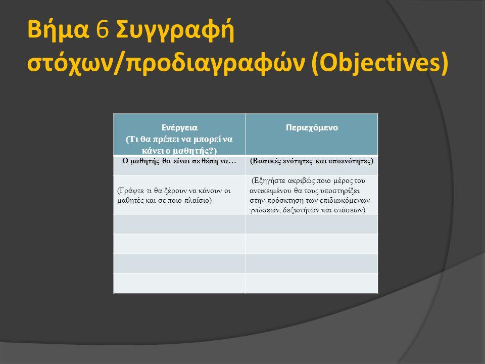 Βήμα 6 Συγγραφή στόχων/προδιαγραφών (Objectives) Ενέργεια (Τι θα πρέπει να μπορεί να κάνει ο μαθητής ) Περιεχόμενο Ο μαθητής θα είναι σε θέση να…(Βασικές ενότητες και υποενότητες) (Γράψτε τι θα ξέρουν να κάνουν οι μαθητές και σε ποιο πλαίσιο) (Εξηγήστε ακριβώς ποιο μέρος του αντικειμένου θα τους υποστηρίξει στην πρόσκτηση των επιδιωκόμενων γνώσεων, δεξιοτήτων και στάσεων)