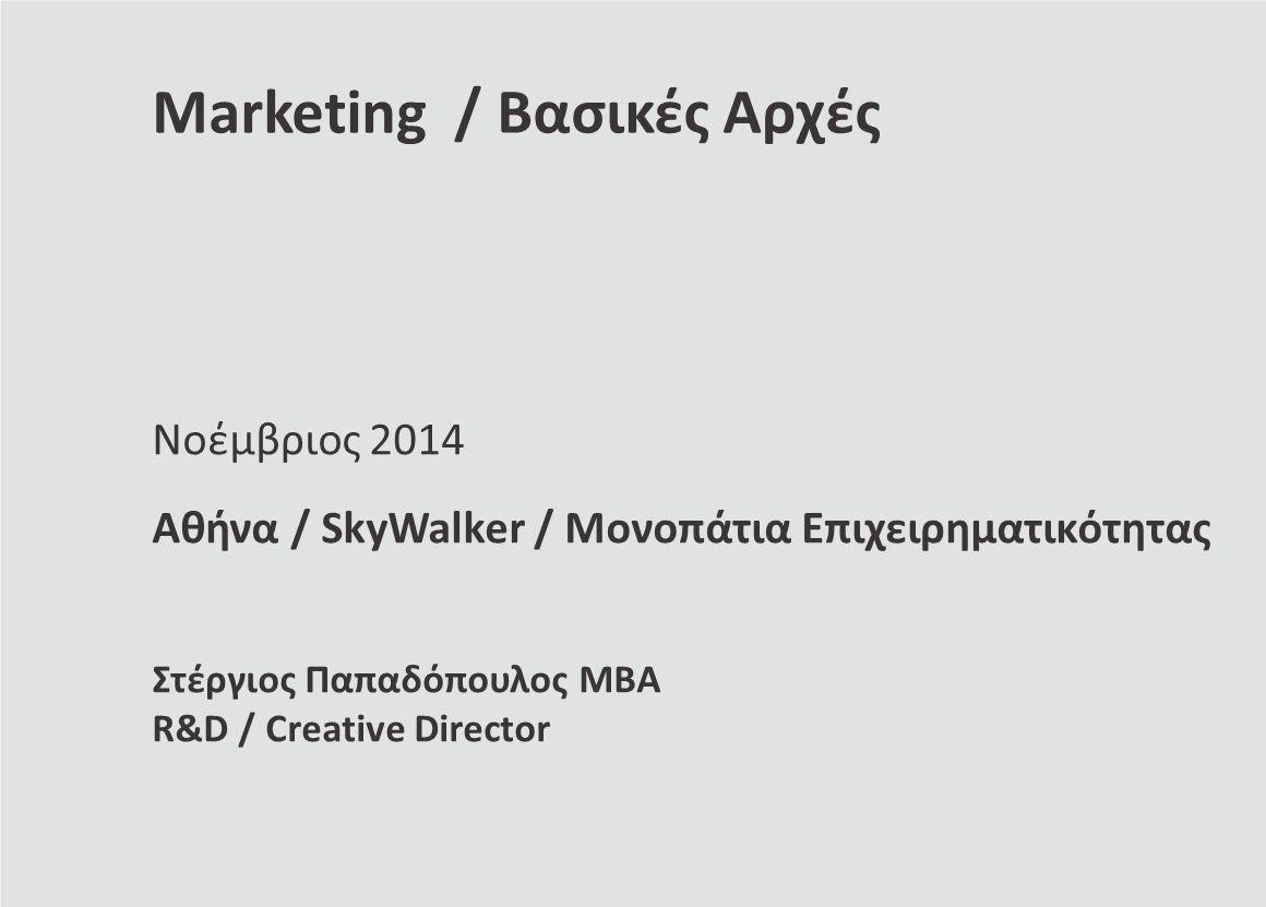 Marketing / Βασικές Αρχές Νοέμβριος 2014 Αθήνα / SkyWalker / Μονοπάτια Επιχειρηματικότητας Στέργιος Παπαδόπουλος ΜΒΑ R&D / Creative Director
