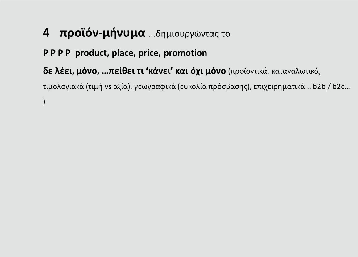 4προϊόν-μήνυμα...δημιουργώντας το P P P P product, place, price, promotion δε λέει, μόνο, …πείθει τι 'κάνει' και όχι μόνο (προϊοντικά, καταναλωτικά, τιμολογιακά (τιμή vs αξία), γεωγραφικά (ευκολία πρόσβασης), επιχειρηματικά...