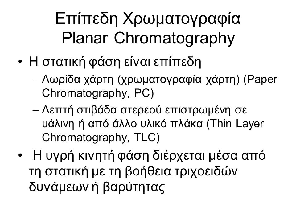 Επίπεδη Χρωματογραφία Planar Chromatography Η στατική φάση είναι επίπεδη –Λωρίδα χάρτη (χρωματογραφία χάρτη) (Paper Chromatography, PC) –Λεπτή στιβάδα