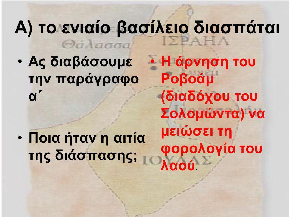 Α) το ενιαίο βασίλειο διασπάται Ας διαβάσουμε την παράγραφο α΄ Ποια ήταν η αιτία της διάσπασης; Η άρνηση του Ροβοάμ (διαδόχου του Σολομώντα) να μειώσε