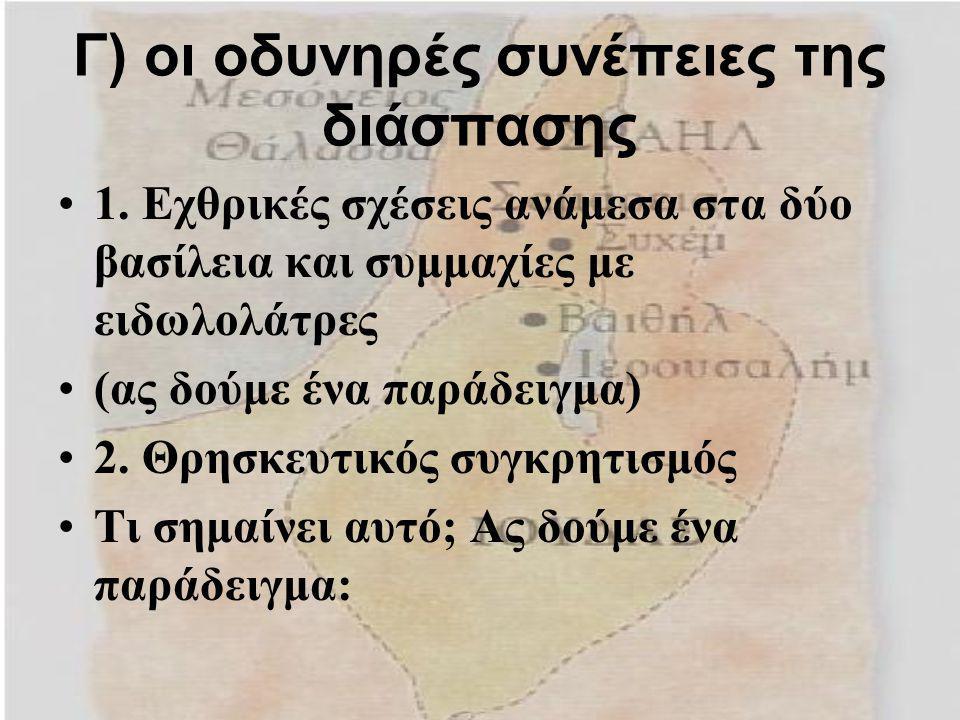 Γ) οι οδυνηρές συνέπειες της διάσπασης 1. Εχθρικές σχέσεις ανάμεσα στα δύο βασίλεια και συμμαχίες με ειδωλολάτρες (ας δούμε ένα παράδειγμα) 2. Θρησκευ