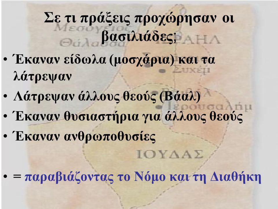 Σε τι πράξεις προχώρησαν οι βασιλιάδες ; Έκαναν είδωλα (μοσχάρια) και τα λάτρεψαν Λάτρεψαν άλλους θεούς (Βάαλ) Έκαναν θυσιαστήρια για άλλους θεούς Έκα