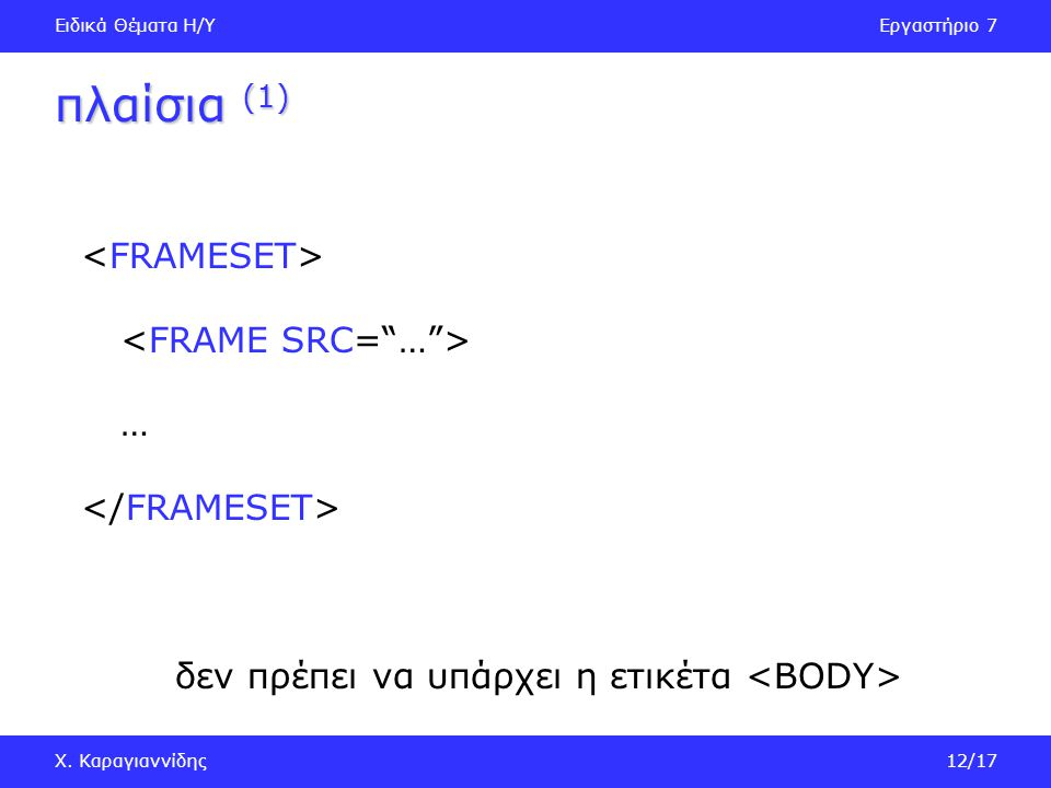 Ειδικά Θέματα Η/ΥΕργαστήριο 7 Χ. Καραγιαννίδης12/17 πλαίσια (1) … δεν πρέπει να υπάρχει η ετικέτα