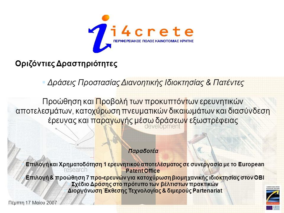 Οριζόντιες Δραστηριότητες  Δράσεις Προστασίας Διανοητικής Ιδιοκτησίας & Πατέντες Προώθηση και Προβολή των προκυπτόντων ερευνητικών αποτελεσμάτων, κατοχύρωση πνευματικών δικαιωμάτων και διασύνδεση έρευνας και παραγωγής μέσω δράσεων εξωστρέφειας Παραδοτέα  Επιλογή και Χρηματοδότηση 1 ερευνητικού αποτελέσματος σε συνεργασία με το European Patent Office  Επιλογή & προώθηση 7 προ-ερευνών για κατοχύρωση βιομηχανικής ιδιοκτησίας στον ΟΒΙ  Σχέδιο Δράσης στο πρότυπο των βέλτιστων πρακτικών  Διοργάνωση Έκθεσης Τεχνολογίας & διμερούς Partenariat Πέμπτη 17 Μαίου 2007