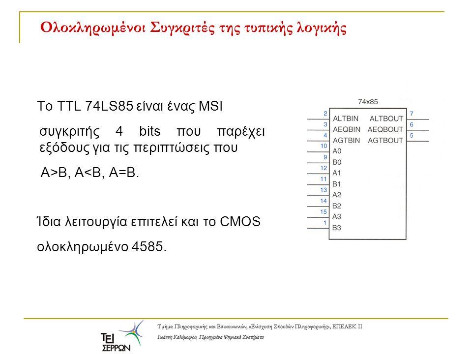 Ολοκληρωμένοι Συγκριτές της τυπικής λογικής Το TTL 74LS85 είναι ένας MSI συγκριτής 4 bits που παρέχει εξόδους για τις περιπτώσεις που Α>Β, Α<Β, Α=Β. Ί
