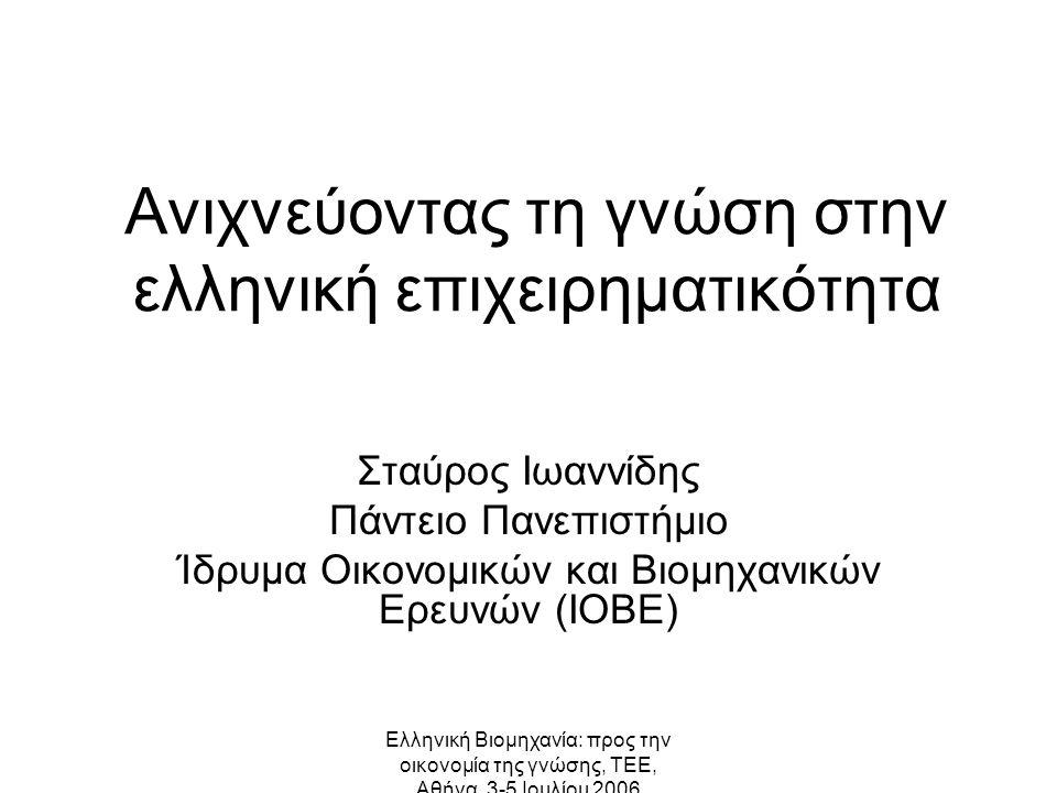 Ελληνική Βιομηχανία: προς την οικονομία της γνώσης, ΤΕΕ, Αθήνα, 3-5 Ιουλίου 2006 Ανιχνεύοντας τη γνώση στην ελληνική επιχειρηματικότητα Σταύρος Ιωαννίδης Πάντειο Πανεπιστήμιο Ίδρυμα Οικονομικών και Βιομηχανικών Ερευνών (ΙΟΒΕ)