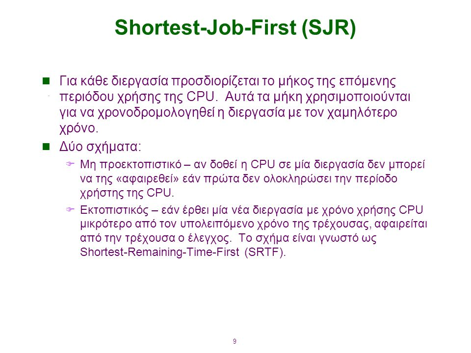9 Shortest-Job-First (SJR) Για κάθε διεργασία προσδιορίζεται το μήκος της επόμενης περιόδου χρήσης της CPU. Αυτά τα μήκη χρησιμοποιούνται για να χρονο