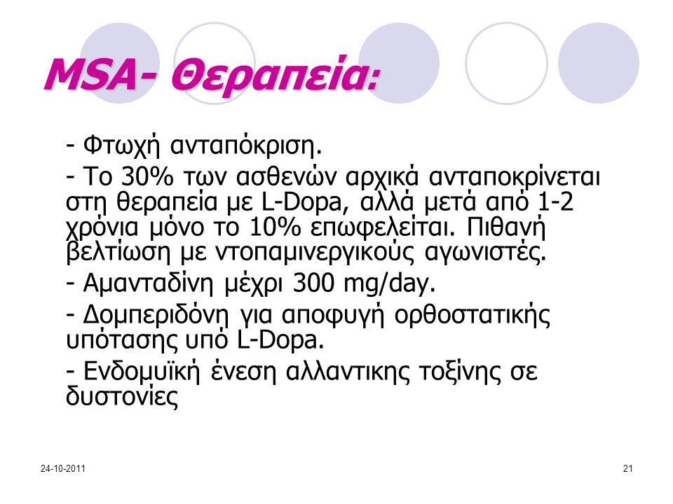 MSA- Θεραπεία : - Φτωχή ανταπόκριση. - Το 30% των ασθενών αρχικά ανταποκρίνεται στη θεραπεία με L-Dopa, αλλά μετά από 1-2 χρόνια μόνο το 10% επωφελείτ