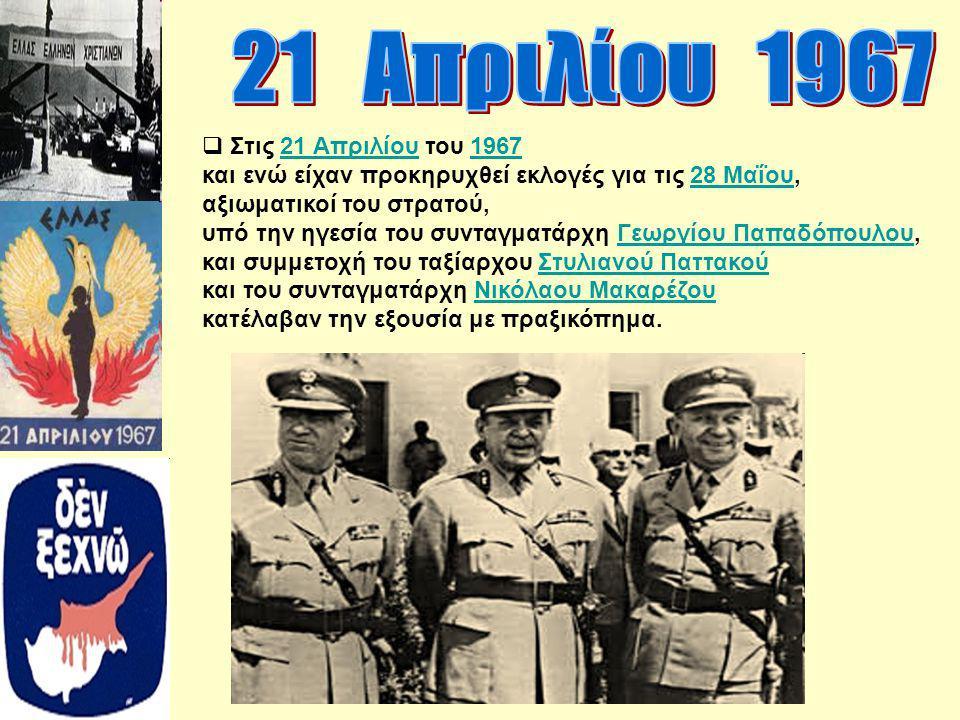  Στις 21 Απριλίου του 196721 Απριλίου1967 και ενώ είχαν προκηρυχθεί εκλογές για τις 28 Μαΐου,28 Μαΐου αξιωματικοί του στρατού, υπό την ηγεσία του συν